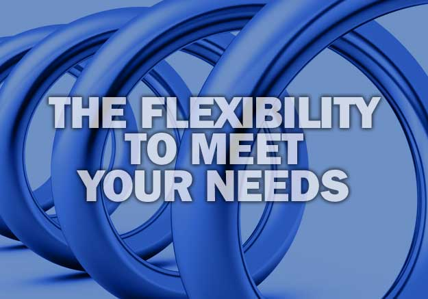 THE FLEXIBILITY TO MEET YOUR NEEDS